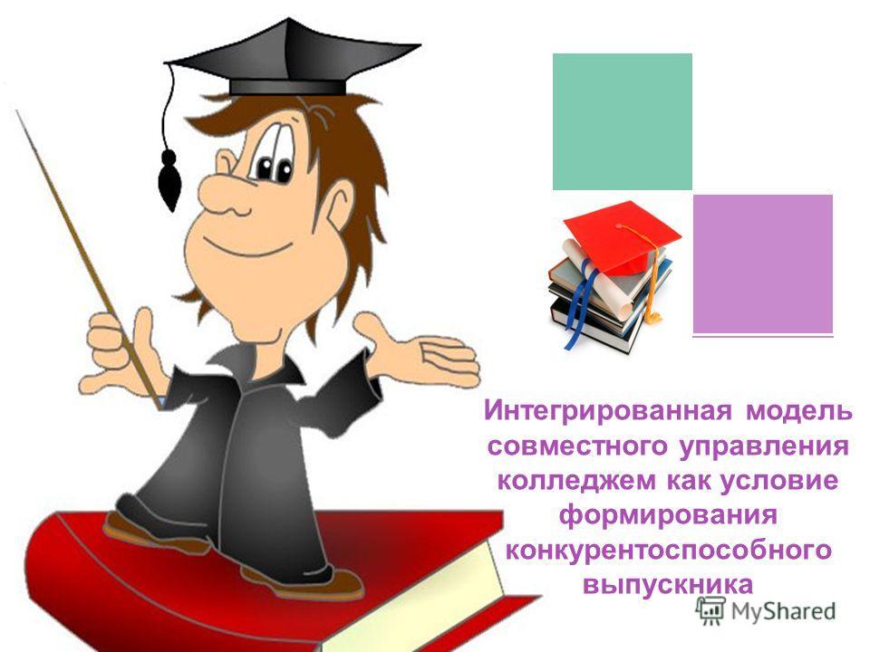 COMPANY NAME Интегрированная модель совместного управления колледжем как условие формирования конкурентоспособного выпускника