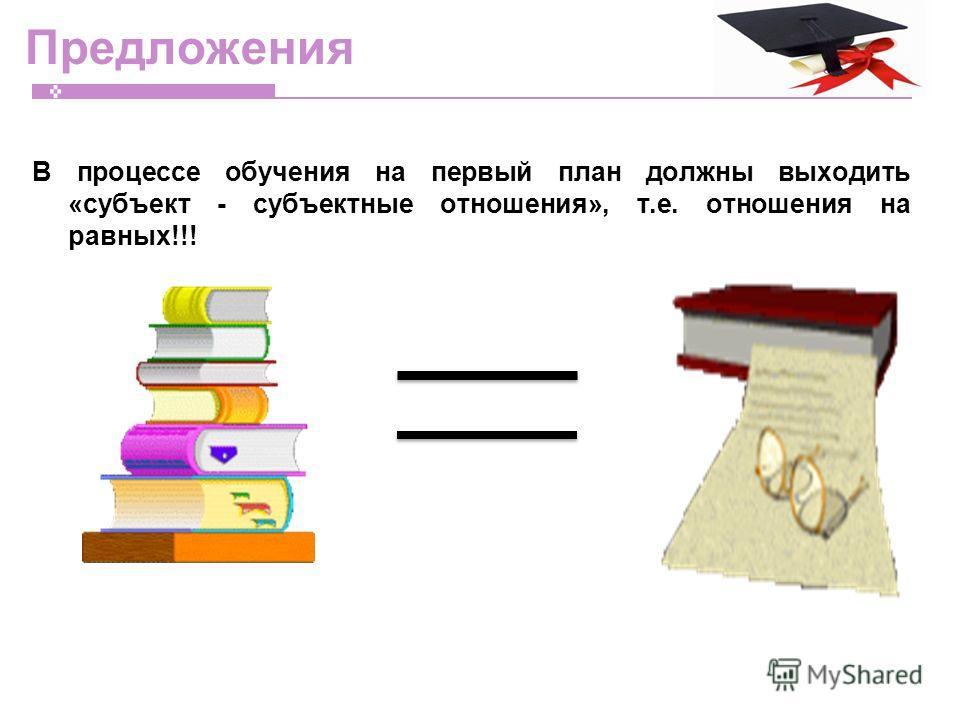Предложения В процессе обучения на первый план должны выходить «субъект - субъектные отношения», т.е. отношения на равных!!!