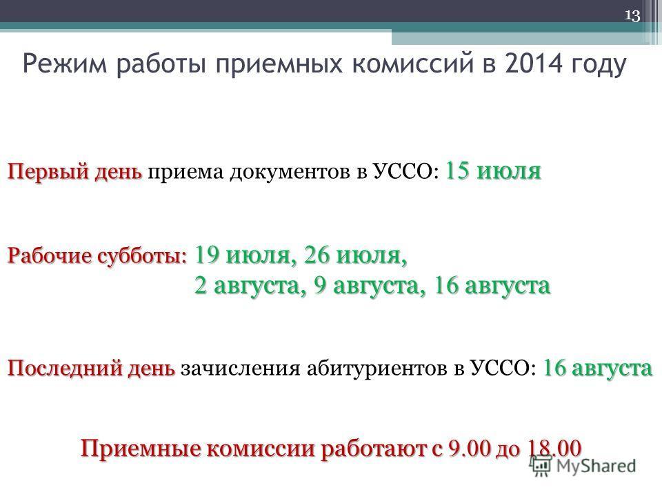 Режим работы приемных комиссий в 2014 году 13 Первый день 15 июля Первый день приема документов в УССО: 15 июля Рабочие субботы: 19 июля, 26 июля, 2 августа, 9 августа, 16 августа Последний день 16 августа Последний день зачисления абитуриентов в УСС