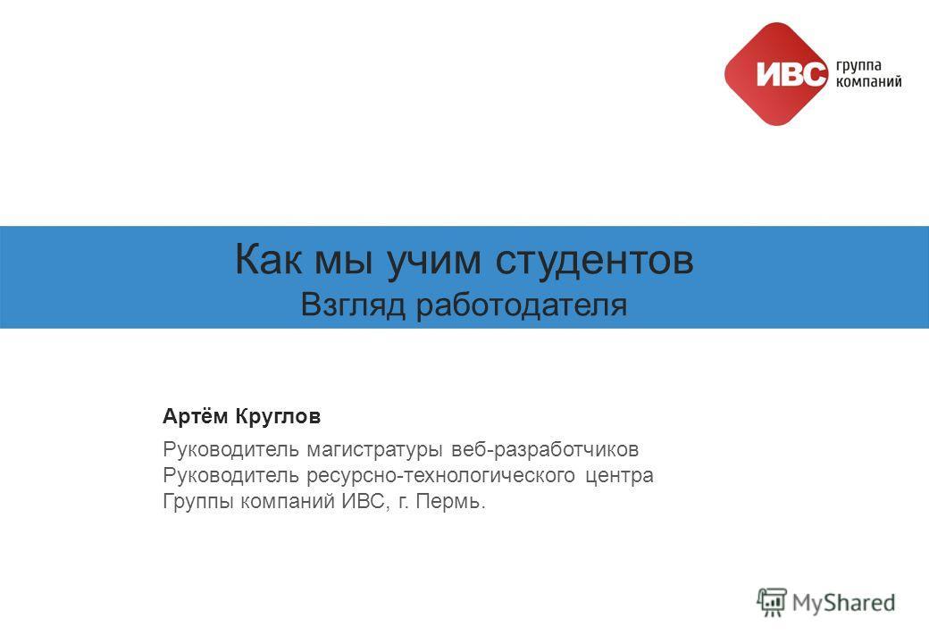 Как мы учим студентов Взгляд работодателя Артём Круглов Руководитель магистратуры веб-разработчиков Руководитель ресурсно-технологического центра Группы компаний ИВС, г. Пермь.
