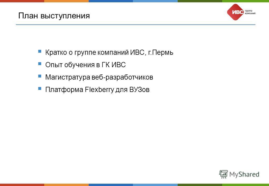 План выступления Кратко о группе компаний ИВС, г.Пермь Опыт обучения в ГК ИВС Магистратура веб-разработчиков Платформа Flexberry для ВУЗов