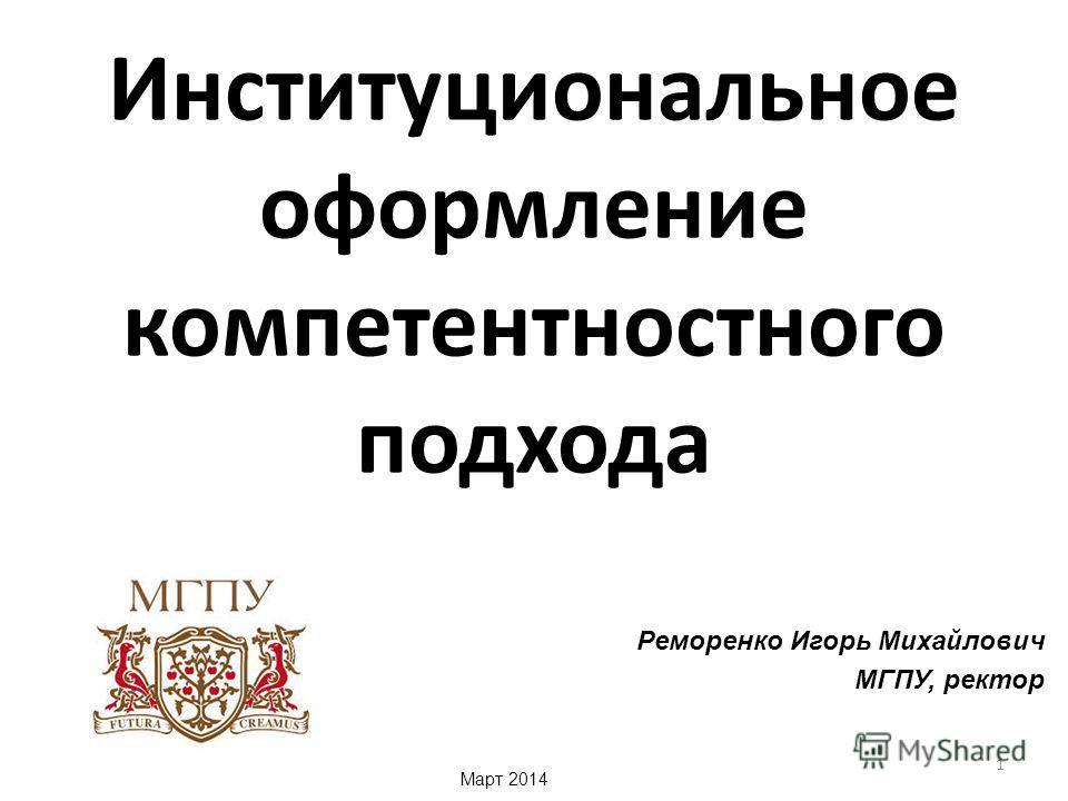 Институциональное оформление компетентностного подхода Реморенко Игорь Михайлович МГПУ, ректор Март 2014 1