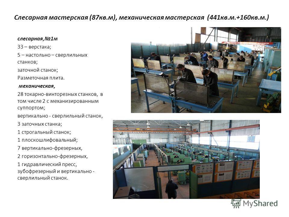 Слесарная мастерская (87 кв.м), механическая мастерская (441 кв.м.+160 кв.м.) слесарная,1 м 33 – верстака; 5 – настольно – сверлильных станков; заточной станок; Разметочная плита. механическая, 28 токарно-винторезных станков, в том числе 2 с механизи