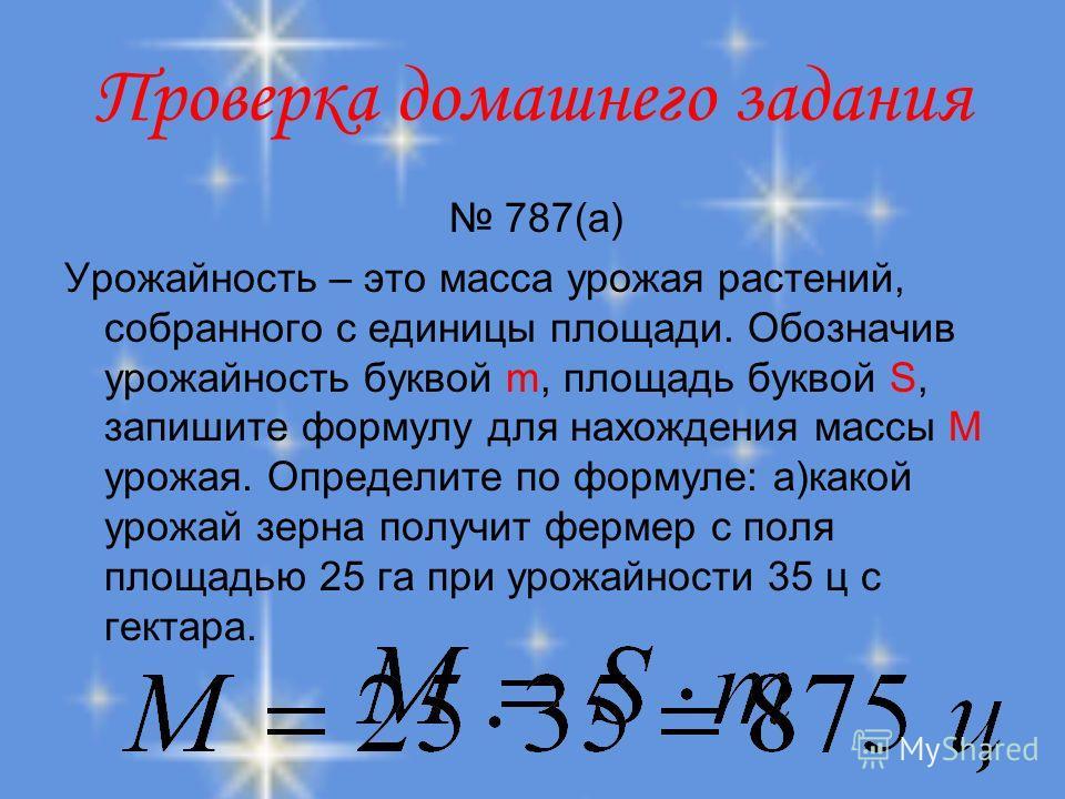 Проверка домашнего задания 787(а) Урожайность – это масса урожая растений, собранного с единицы площади. Обозначив урожайность буквой m, площадь буквой S, запишите формулу для нахождения массы М урожая. Определите по формуле: а)какой урожай зерна пол