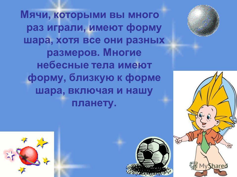 Мячи, которыми вы много раз играли, имеют форму шара, хотя все они разных размеров. Многие небесные тела имеют форму, близкую к форме шара, включая и нашу планету.