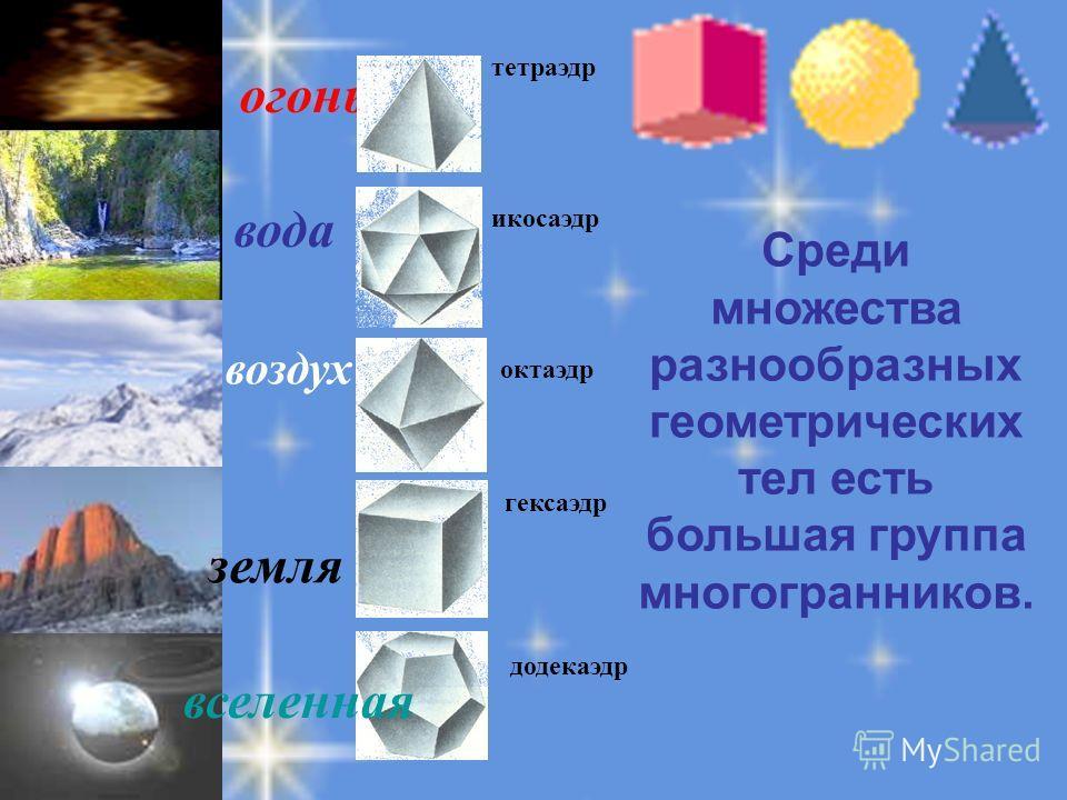 огонь тетраэдр икосаэдр октаэдр гексаэдр вселенная додекаэдр вода земля воздух Среди множества разнообразных геометрических тел есть большая группа многогранников.