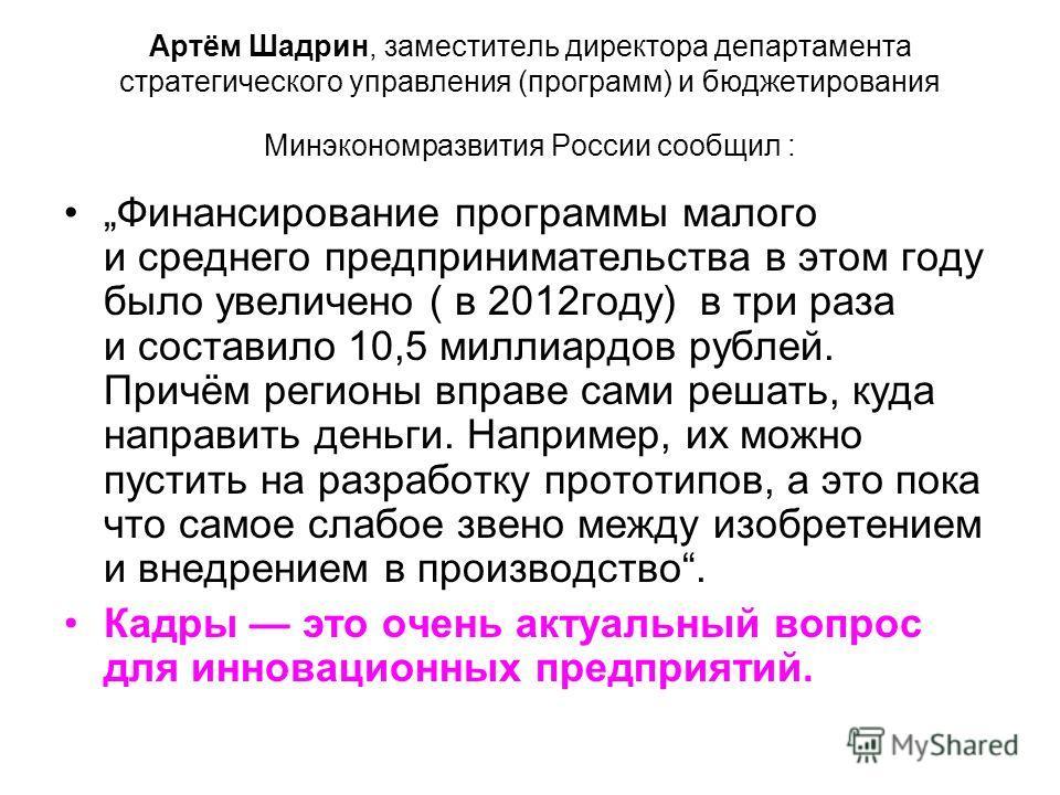 Артём Шадрин, заместитель директора департамента стратегического управления (программ) и бюджетирования Минэкономразвития России сообщил : Финансирование программы малого и среднего предпринимательства в этом году было увеличено ( в 2012 году) в три