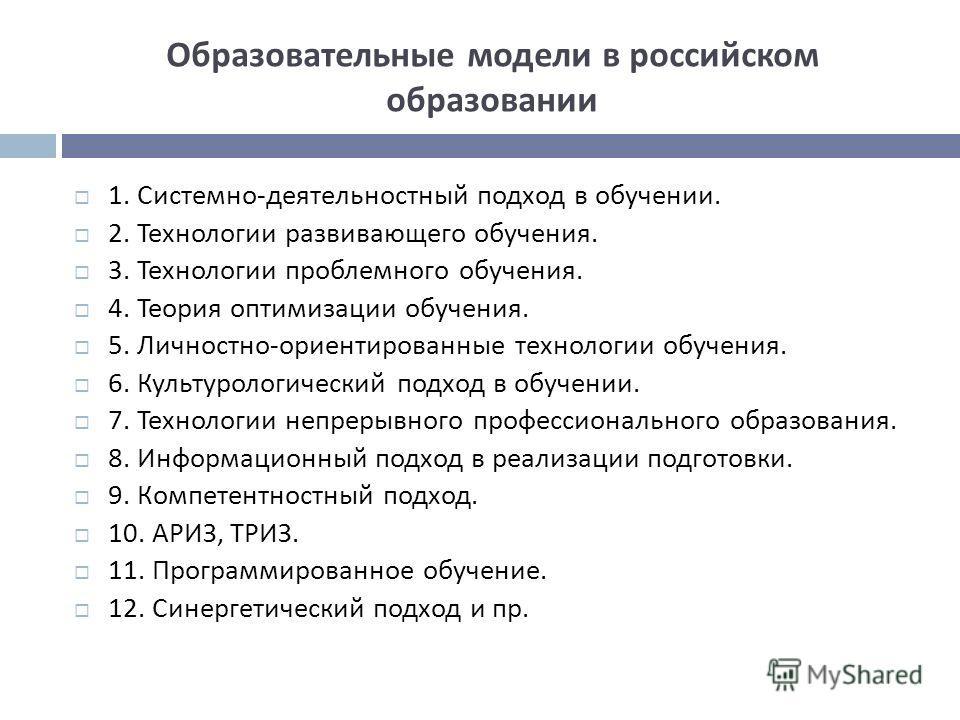 Образовательные модели в российском образовании 1. Системно - деятельностный подход в обучении. 2. Технологии развивающего обучения. 3. Технологии проблемного обучения. 4. Теория оптимизации обучения. 5. Личностно - ориентированные технологии обучени