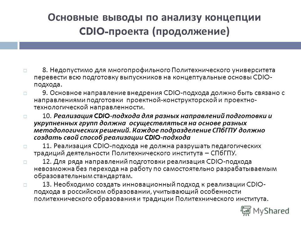 Основные выводы по анализу концепции CDIO- проекта ( продолжение ) 8. Недопустимо для многопрофильного Политехнического университета перевести всю подготовку выпускников на концептуальные основы CDIO- подхода. 9. Основное направление внедрения CDIO-
