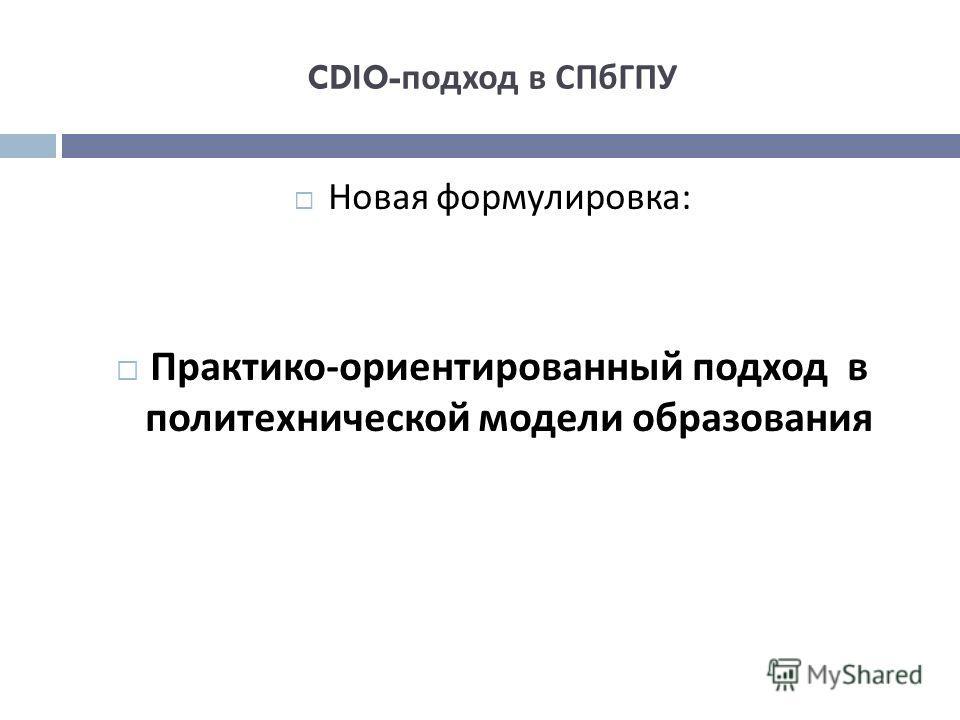 CDIO- подход в СПбГПУ Новая формулировка : Практико - ориентированный подход в политехнической модели образования