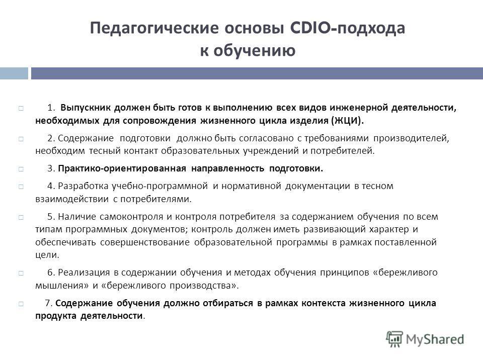Педагогические основы CDIO- подхода к обучению 1. Выпускник должен быть готов к выполнению всех видов инженерной деятельности, необходимых для сопровождения жизненного цикла изделия ( ЖЦИ ). 2. Содержание подготовки должно быть согласовано с требован