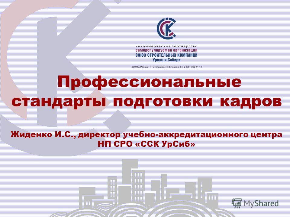 Профессиональные стандарты подготовки кадров Жиденко И.С., директор учебно-аккредитационного центра НП СРО «ССК Ур Сиб»