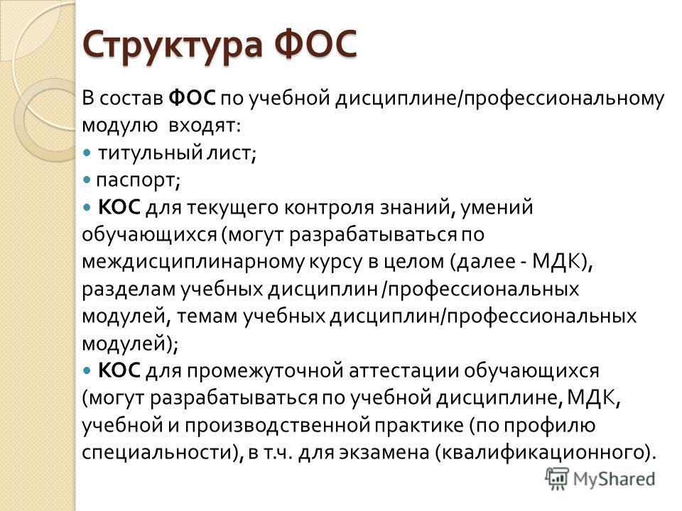 Структура ФОС В состав ФОС по учебной дисциплине / профессиональному модулю входят : титульный лист ; паспорт ; КОС для текущего контроля знаний, умений обучающихся ( могут разрабатываться по междисциплинарному курсу в целом ( далее - МДК ), разделам
