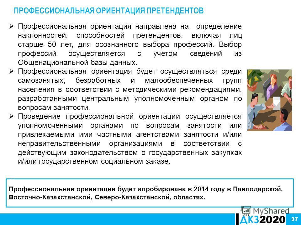 ДКЗ 2020 37 ПРОФЕССИОНАЛЬНАЯ ОРИЕНТАЦИЯ ПРЕТЕНДЕНТОВ 62. Профессиональная ориентация будет апробирована в 2014 году в Павлодарской, Восточно-Казахстанской, Северо-Казахстанской, областях. Профессиональная ориентация направлена на определение наклонно