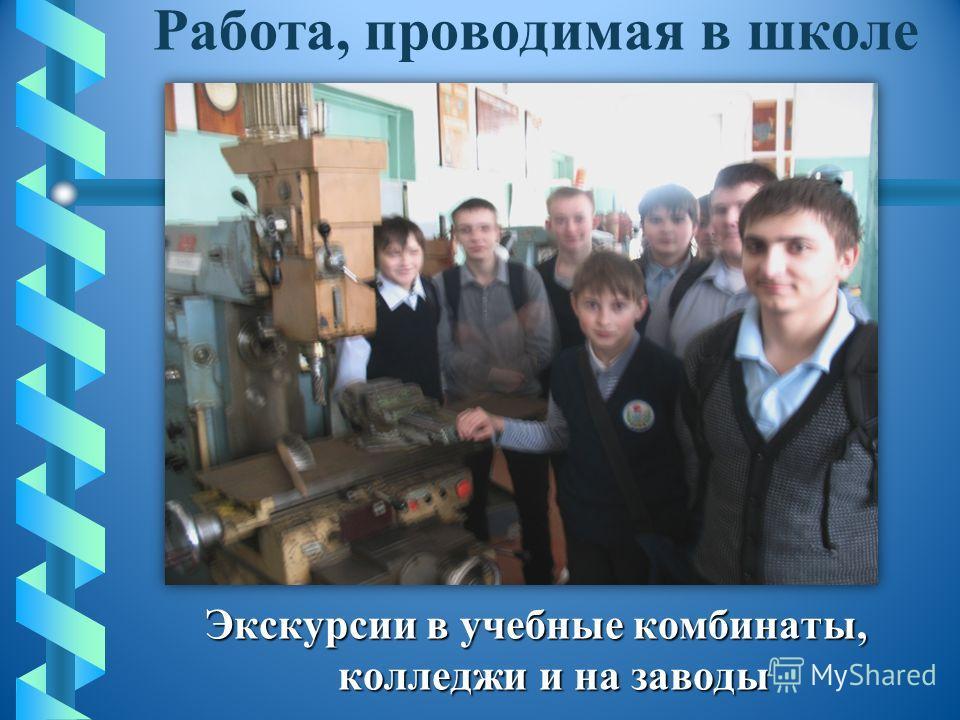 Работа, проводимая в школе Экскурсии в учебные комбинаты, колледжи и на заводы