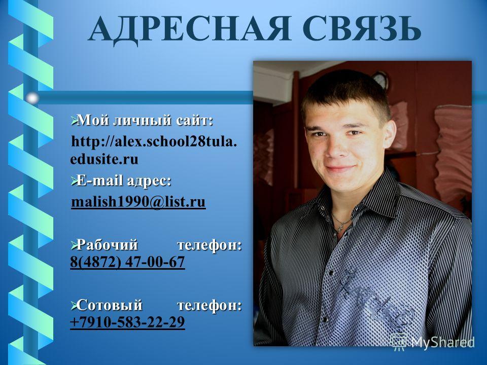 Мой личный сайт: Мой личный сайт: http://alex.school28tula. edusite.ru E-mail адрес: E-mail адрес: malish1990@list.ru Рабочий телефон: Рабочий телефон: 8(4872) 47-00-67 Сотовый телефон: Сотовый телефон: +7910-583-22-29