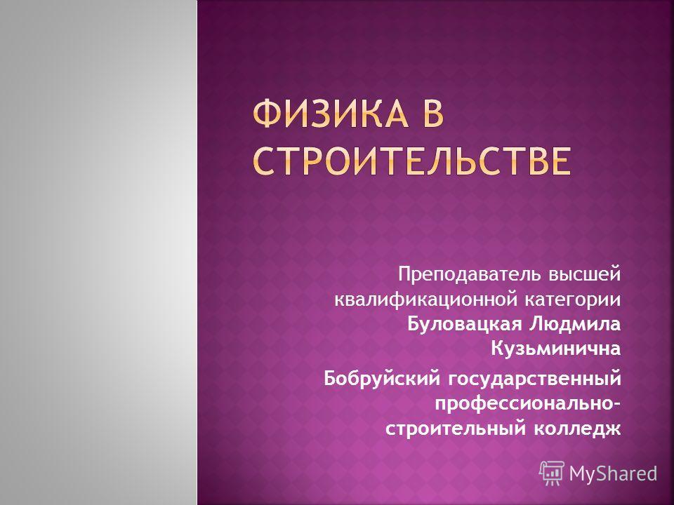 Преподаватель высшей квалификационной категории Буловацкая Людмила Кузьминична Бобруйский государственный профессионально- строительный колледж