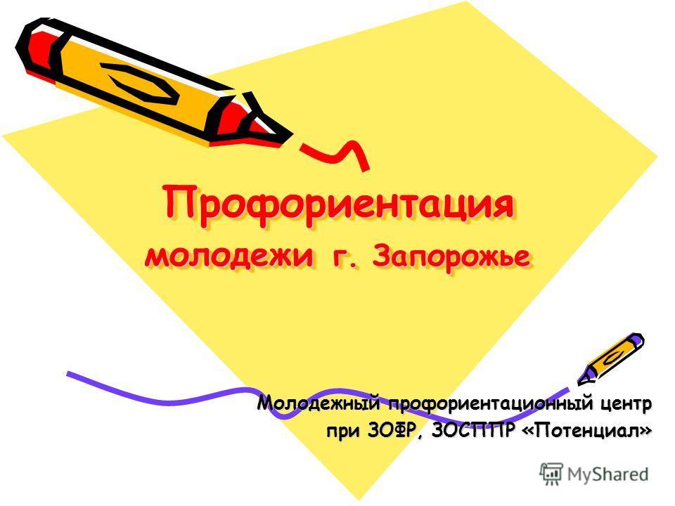 Профориентация молодежи г. Запорожье Молодежный профориентационный центр при ЗОФР, ЗОСППР «Потенциал»