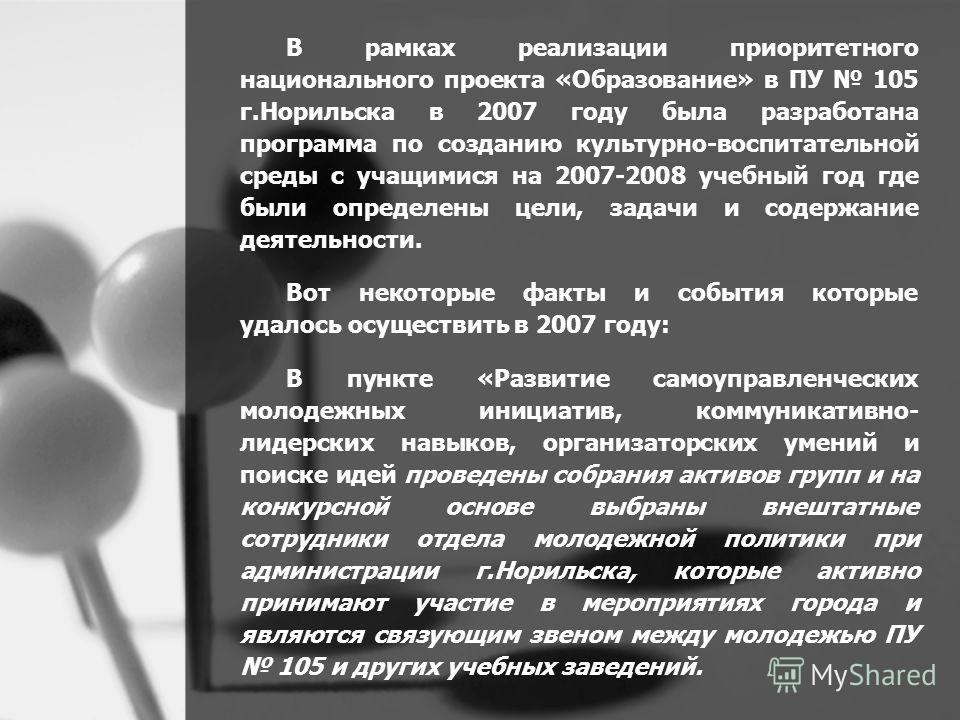 В рамках реализации приоритетного национального проекта «Образование» в ПУ 105 г.Норильска в 2007 году была разработана программа по созданию культурно-воспитательной среды с учащимися на 2007-2008 учебный год где были определены цели, задачи и содер