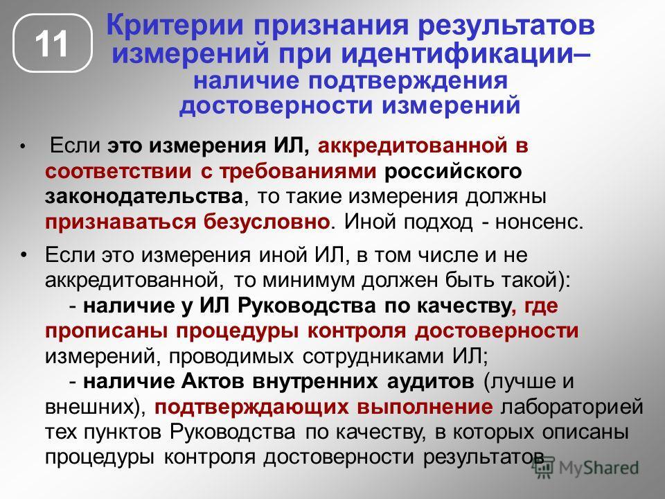 11 Критерии признания результатов измерений при идентификации– наличие подтверждения достоверности измерений Если это измерения ИЛ, аккредитованной в соответствии с требованиями российского законодательства, то такие измерения должны признаваться без