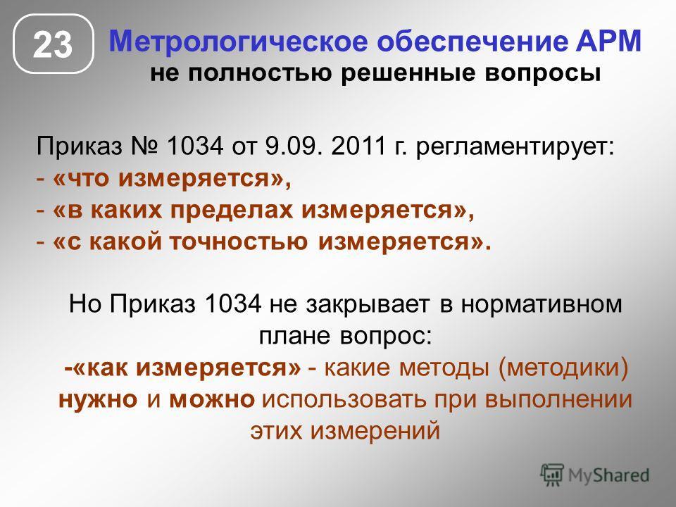 23 Метрологическое обеспечение АРМ не полностью решенные вопросы Приказ 1034 от 9.09. 2011 г. регламентирует: - «что измеряется», - «в каких пределах измеряется», - «с какой точностью измеряется». Но Приказ 1034 не закрывает в нормативном плане вопро