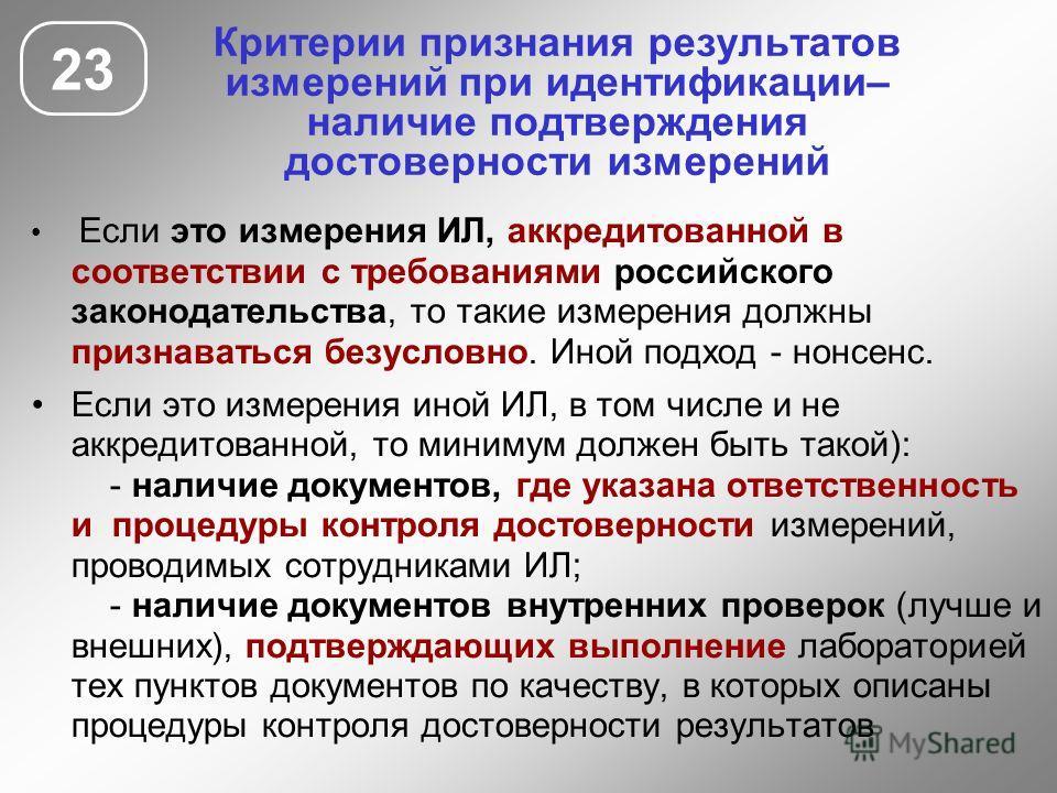 23 Критерии признания результатов измерений при идентификации– наличие подтверждения достоверности измерений Если это измерения ИЛ, аккредитованной в соответствии с требованиями российского законодательства, то такие измерения должны признаваться без