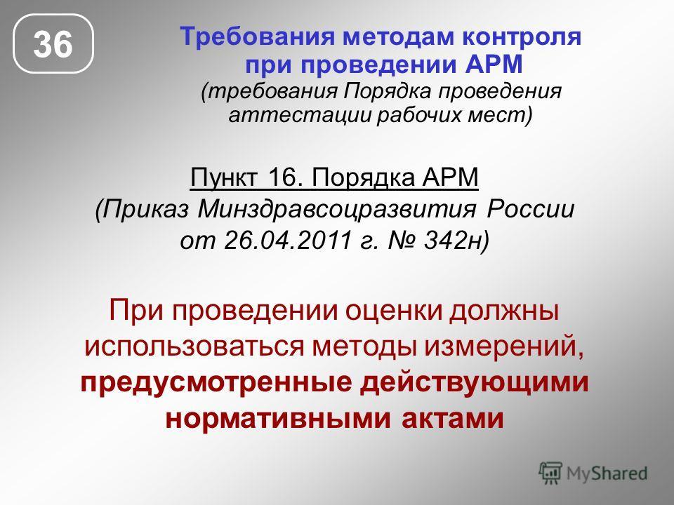 Требования методам контроля при проведении АРМ (требования Порядка проведения аттестации рабочих мест) Пункт 16. Порядка АРМ (Приказ Минздравсоцразвития России от 26.04.2011 г. 342 н) При проведении оценки должны использоваться методы измерений, пред
