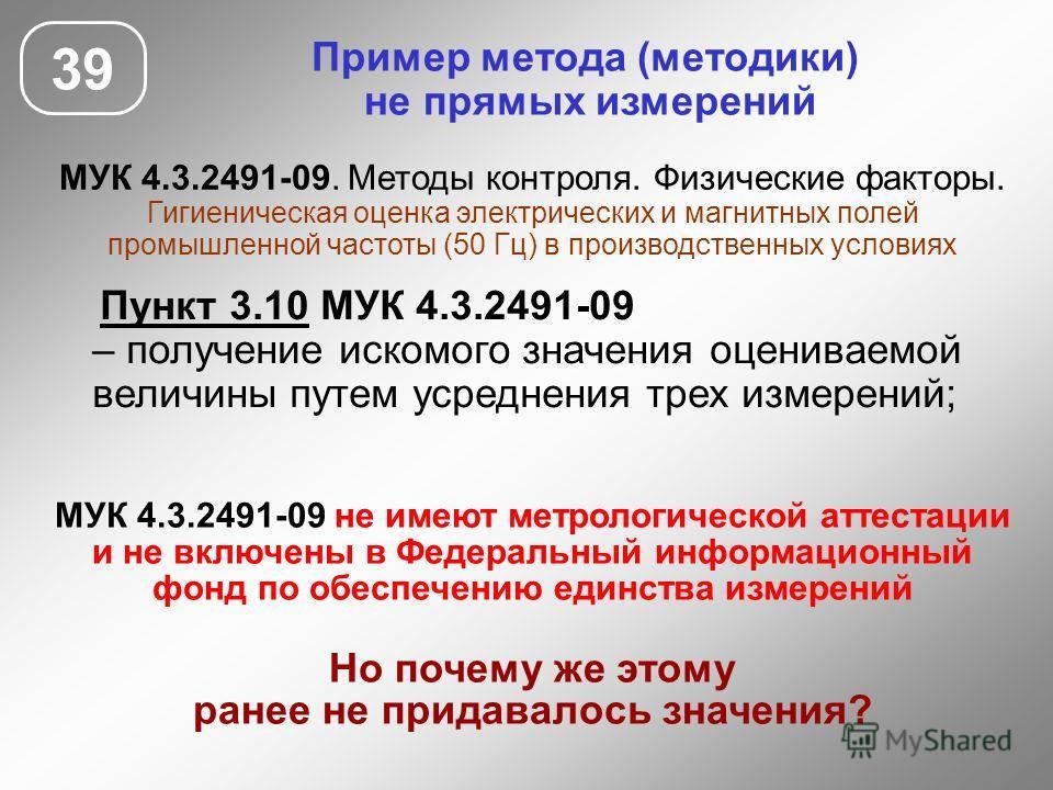 Пример метода (методики) не прямых измерений МУК 4.3.2491-09. Методы контроля. Физические факторы. Гигиеническая оценка электрических и магнитных полей промышленной частоты (50 Гц) в производственных условиях 39 МУК 4.3.2491-09 не имеют метрологическ