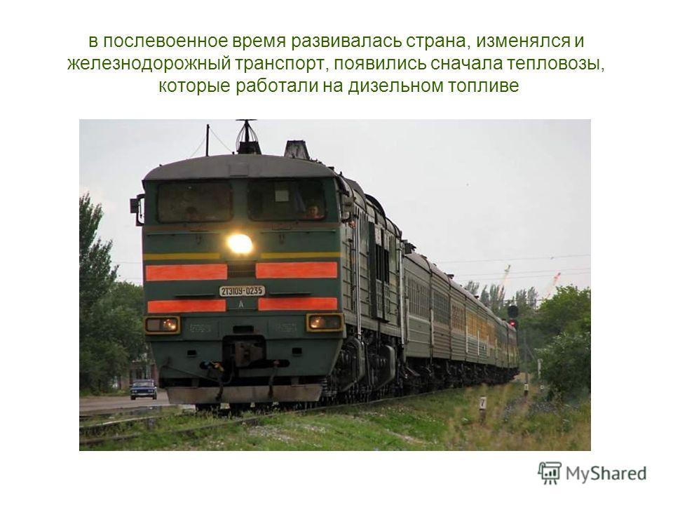 в послевоенное время развивалась страна, изменялся и железнодорожный транспорт, появились сначала тепловозы, которые работали на дизельном топливе