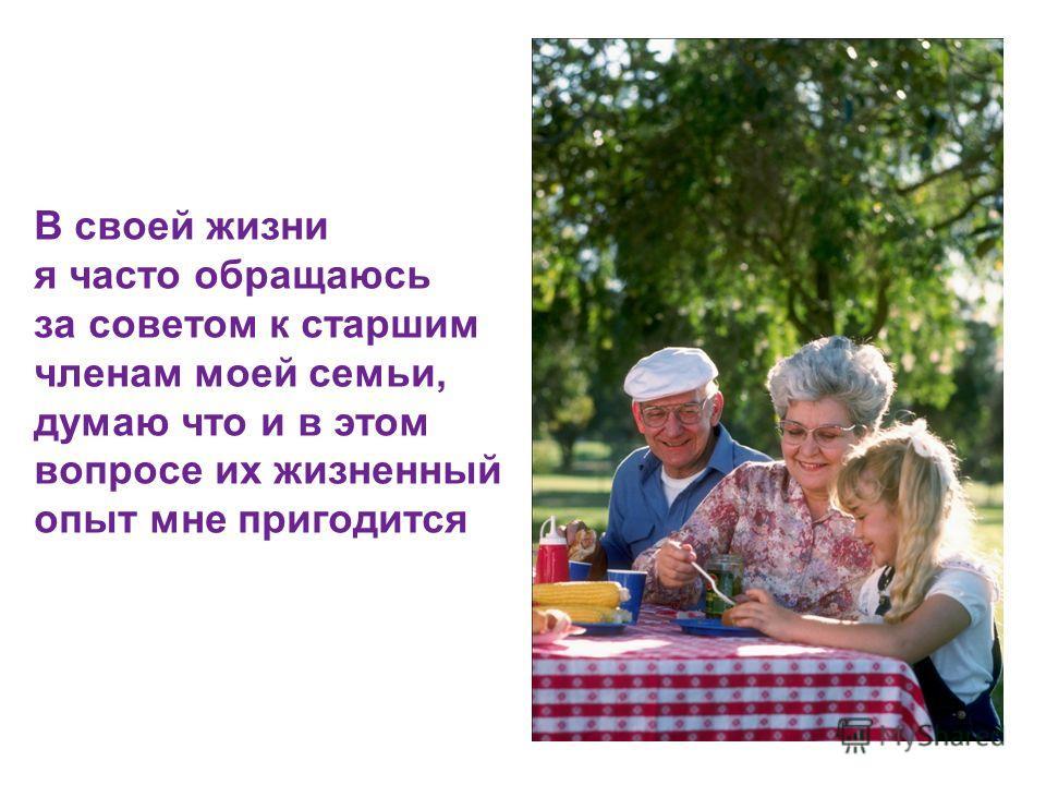 В своей жизни я часто обращаюсь за советом к старшим членам моей семьи, думаю что и в этом вопросе их жизненный опыт мне пригодится