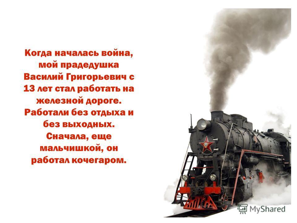 Когда началась война, мой прадедушка Василий Григорьевич с 13 лет стал работать на железной дороге. Работали без отдыха и без выходных. Сначала, еще мальчишкой, он работал кочегаром.