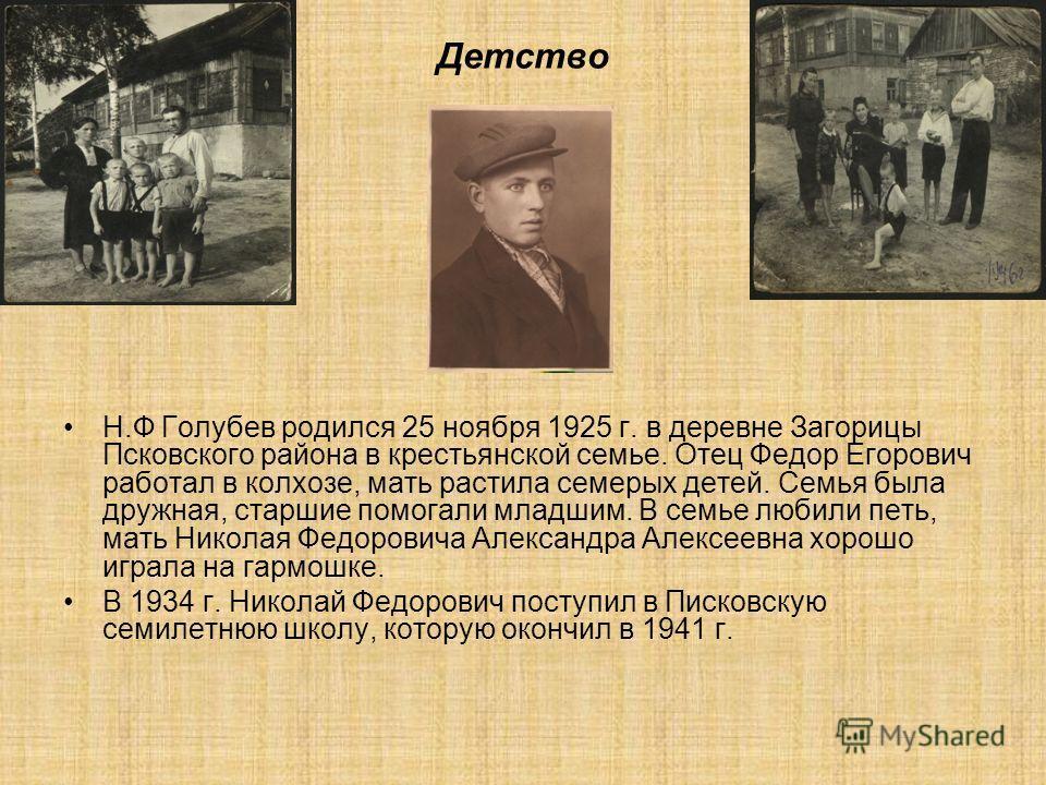 Детство Н.Ф Голубев родился 25 ноября 1925 г. в деревне Загорицы Псковского района в крестьянской семье. Отец Федор Егорович работал в колхозе, мать растила семерых детей. Семья была дружная, старшие помогали младшим. В семье любили петь, мать Никола