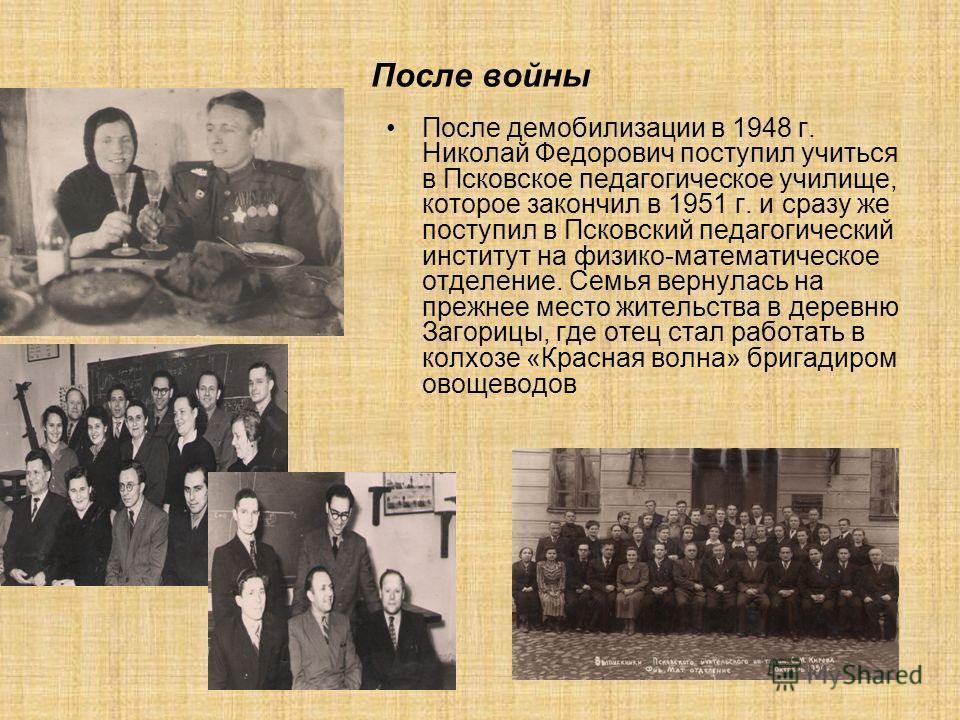 После войны После демобилизации в 1948 г. Николай Федорович поступил учиться в Псковское педагогическое училище, которое закончил в 1951 г. и сразу же поступил в Псковский педагогический институт на физико-математическое отделение. Семья вернулась на