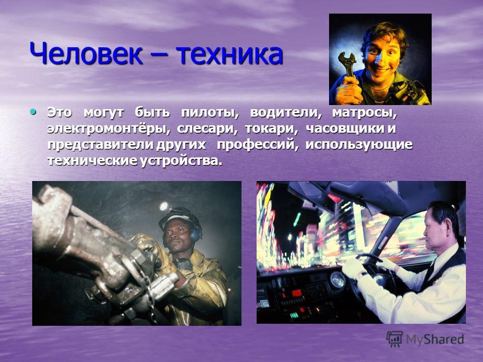 Человек – техника Это могут быть пилоты, водители, матросы, электромонтёры, слесари, токари, часовщики и представители других профессий, использующие технические устройства. Это могут быть пилоты, водители, матросы, электромонтёры, слесари, токари, ч