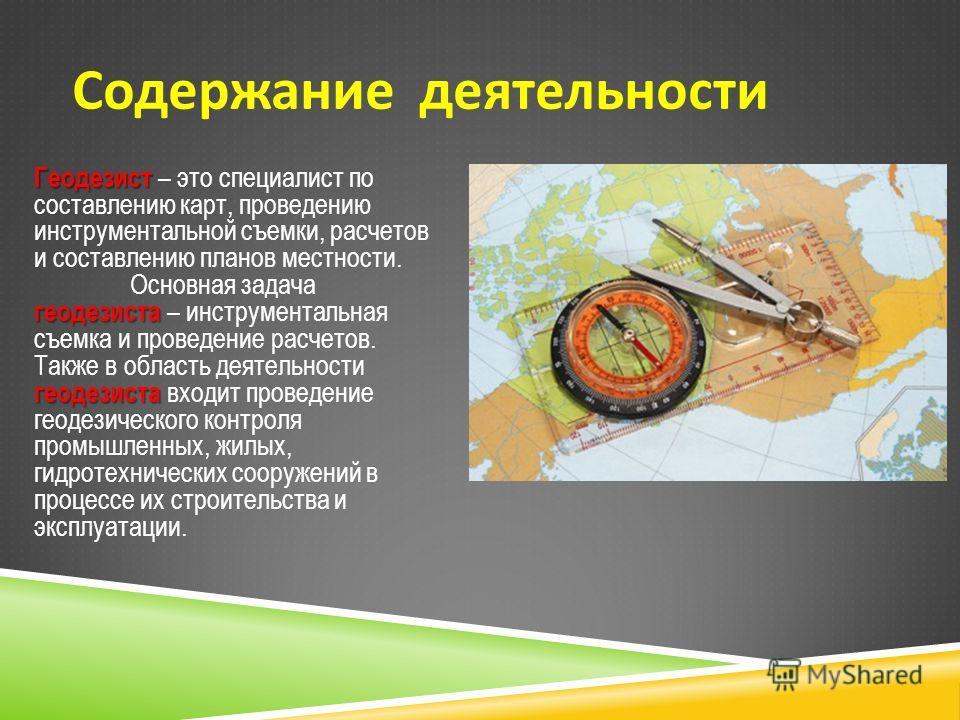 Содержание деятельности Геодезист геодезиста геодезиста Геодезист – это специалист по составлению карт, проведению инструментальной съемки, расчетов и составлению планов местности. Основная задача геодезиста – инструментальная съемка и проведение рас