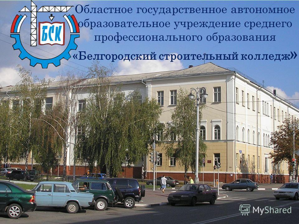 Областное государственное автономное образовательное учреждение среднего профессионального образования «Белгородский строительный колледж »