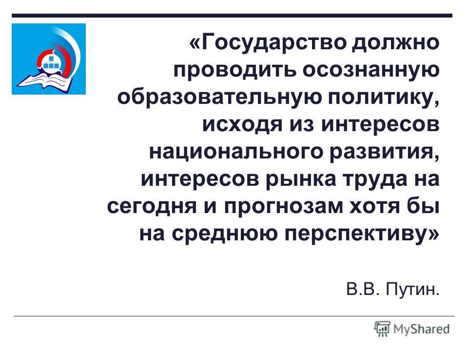 «Государство должно проводить осознанную образовательную политику, исходя из интересов национального развития, интересов рынка труда на сегодня и прогнозам хотя бы на среднюю перспективу» В.В. Путин.