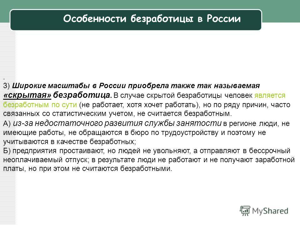 . 3) Широкие масштабы в России приобрела также так называемая «скрытая» безработица. В случае скрытой безработицы человек является безработным по сути (не работает, хотя хочет работать), но по ряду причин, часто связанных со статистическим учетом, не
