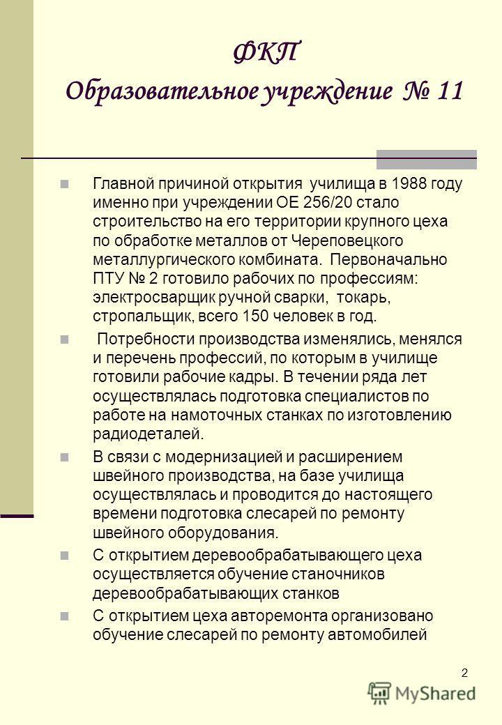 2 ФКП Образовательное учреждение 11 Главной причиной открытия училища в 1988 году именно при учреждении ОЕ 256/20 стало строительство на его территории крупного цеха по обработке металлов от Череповецкого металлургического комбината. Первоначально ПТ