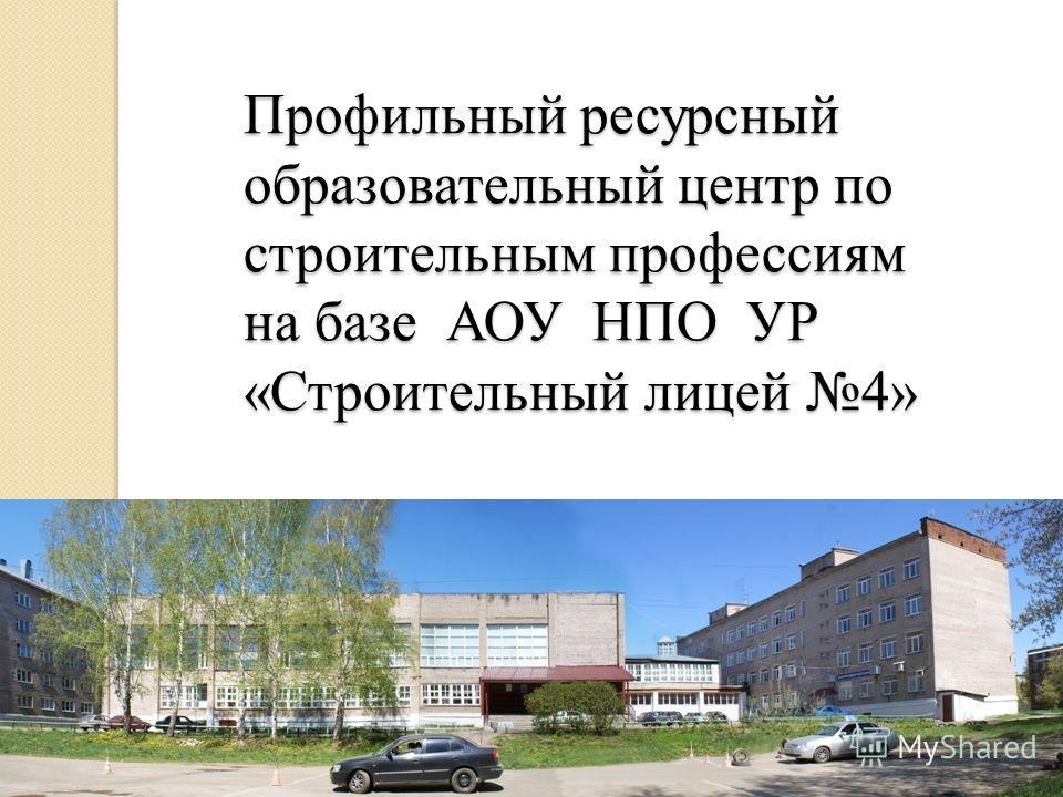 Профильный ресурсный образовательный центр по строительным профессиям на базе АОУ НПО УР «Строительный лицей 4»