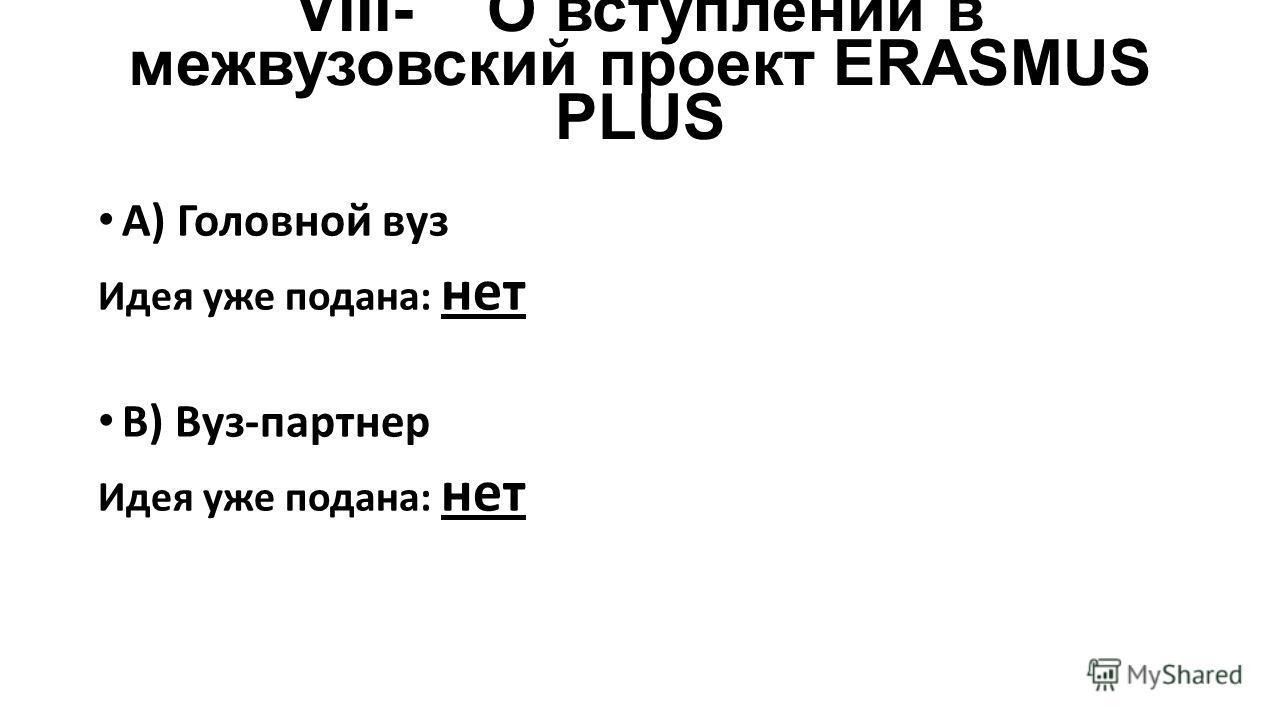 VIII-О вступлении в межвузовский проект ERASMUS PLUS A) Головной вуз Идея уже подана: нет B) Вуз-партнер Идея уже подана: нет
