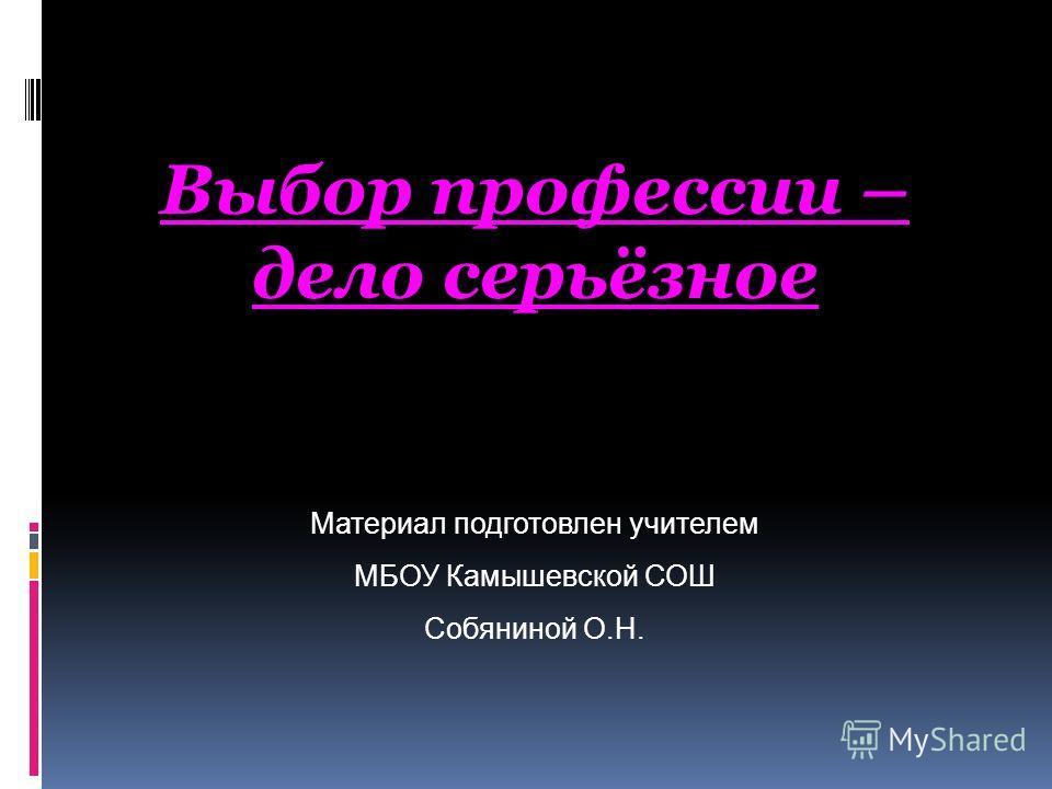Материал подготовлен учителем МБОУ Камышевской СОШ Собяниной О.Н. Выбор профессии – дело серьёзное