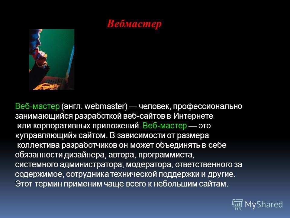 Вебмастер Веб-мастер (англ. webmaster) человек, профессионально занимающийся разработкой веб-сайтов в Интернете или корпоративных приложений. Веб-мастер это «управляющий» сайтом. В зависимости от размера коллектива разработчиков он может объединять в
