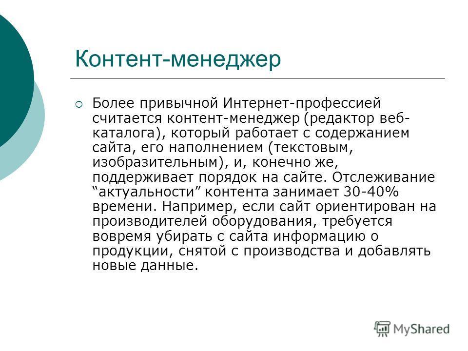 Контент-менеджер Более привычной Интернет-профессией считается контент-менеджер (редактор веб- каталога), который работает с содержанием сайта, его наполнением (текстовым, изобразительным), и, конечно же, поддерживает порядок на сайте. Отслеживание а