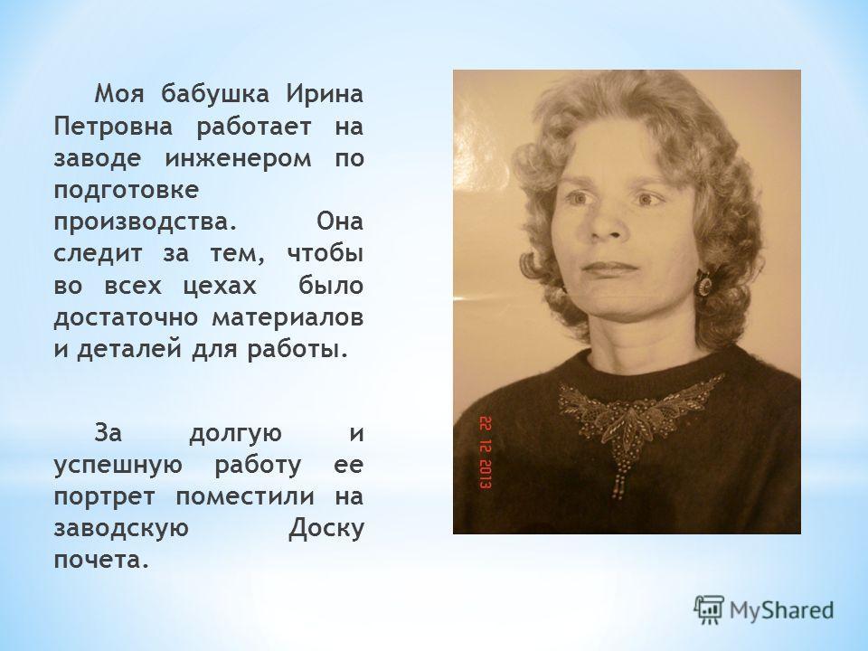 Моя бабушка Ирина Петровна работает на заводе инженером по подготовке производства. Она следит за тем, чтобы во всех цехах было достаточно материалов и деталей для работы. За долгую и успешную работу ее портрет поместили на заводскую Доску почета.