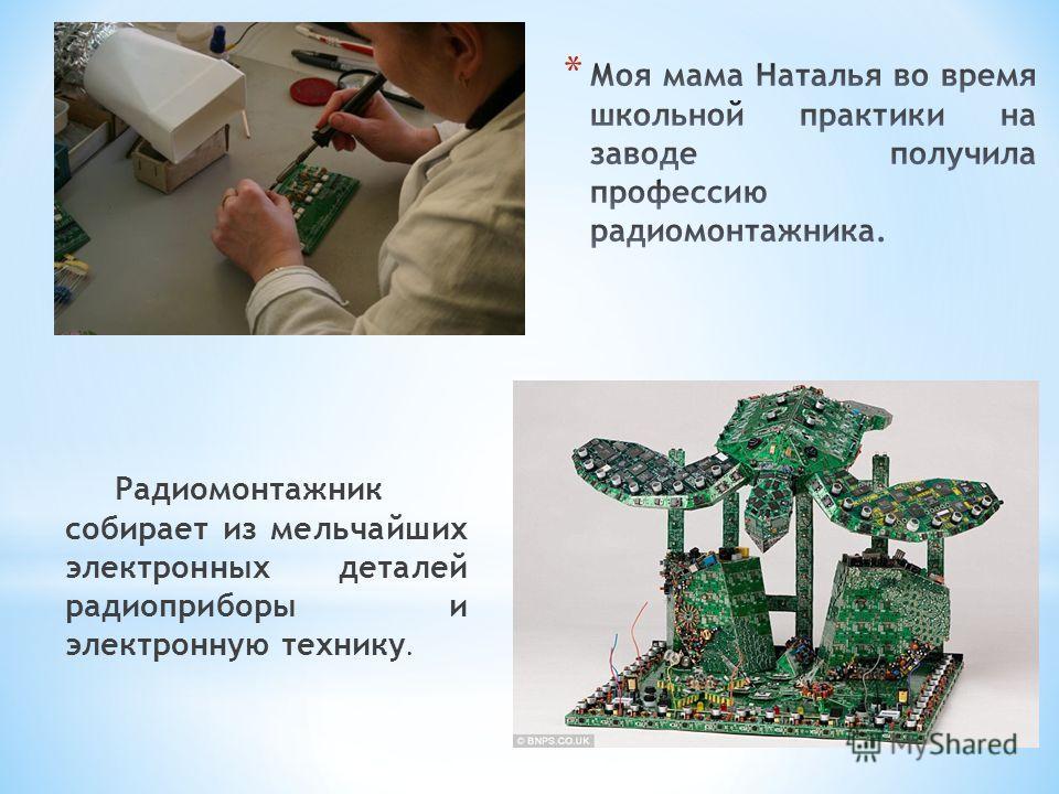 Радиомонтажник собирает из мельчайших электронных деталей радиоприборы и электронную технику.