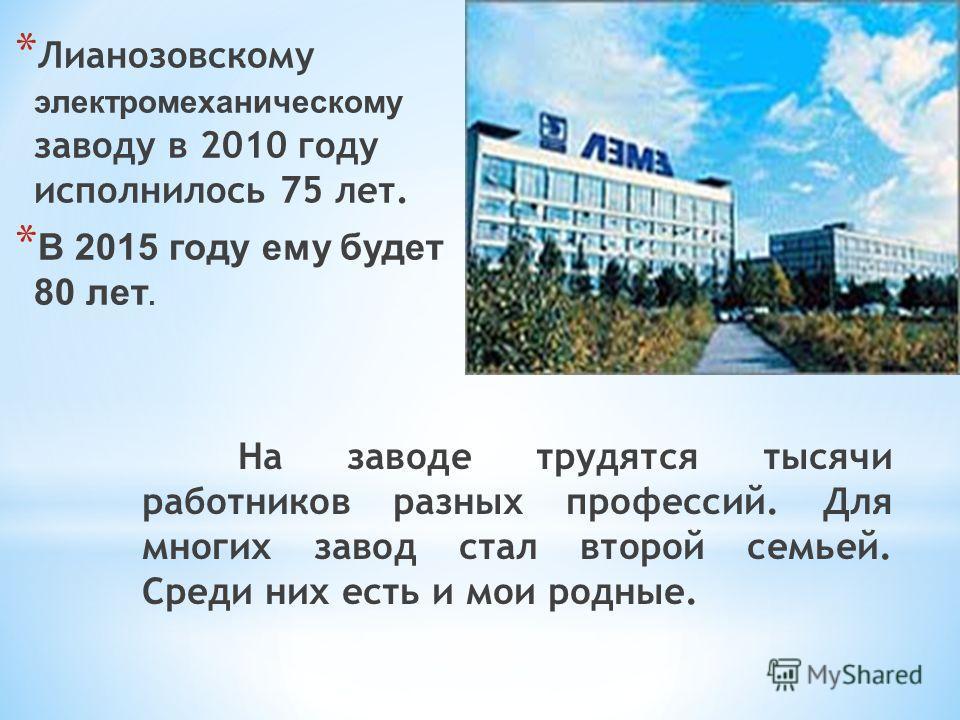 * Лианозовскому электромеханическому заводу в 2010 году исполнилось 75 лет. * В 2015 году ему будет 80 лет. На заводе трудятся тысячи работников разных профессий. Для многих завод стал второй семьей. Среди них есть и мои родные.