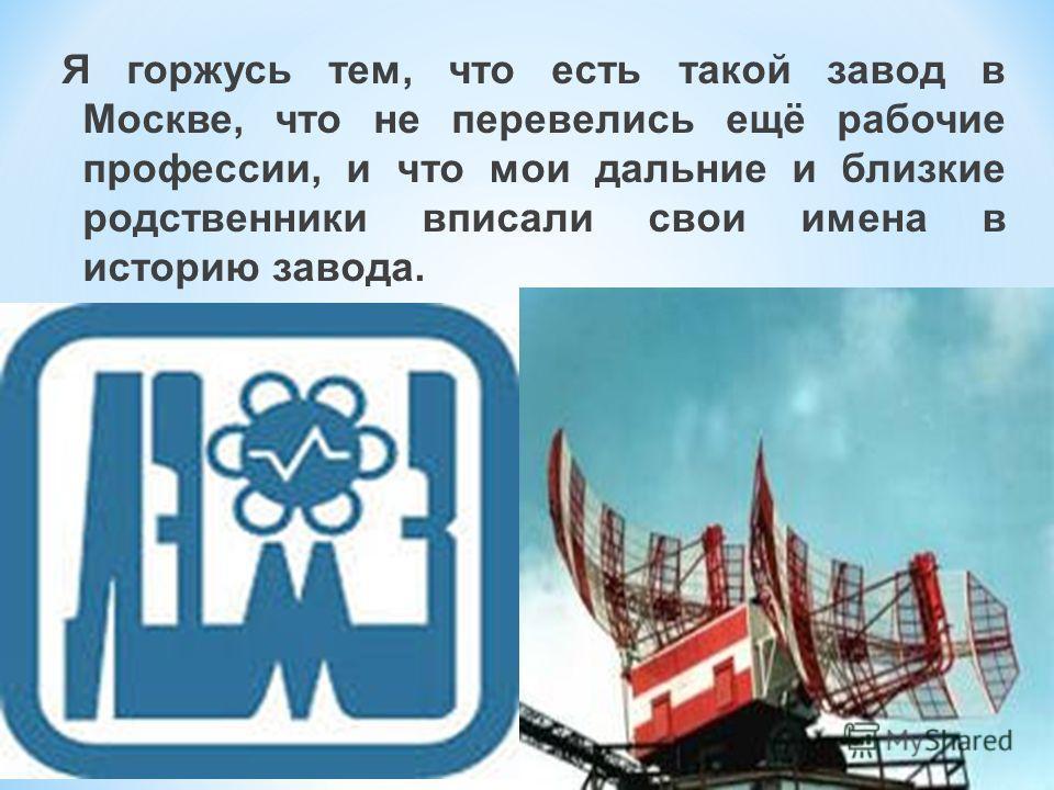 Я горжусь тем, что есть такой завод в Москве, что не перевелись ещё рабочие профессии, и что мои дальние и близкие родственники вписали свои имена в историю завода.