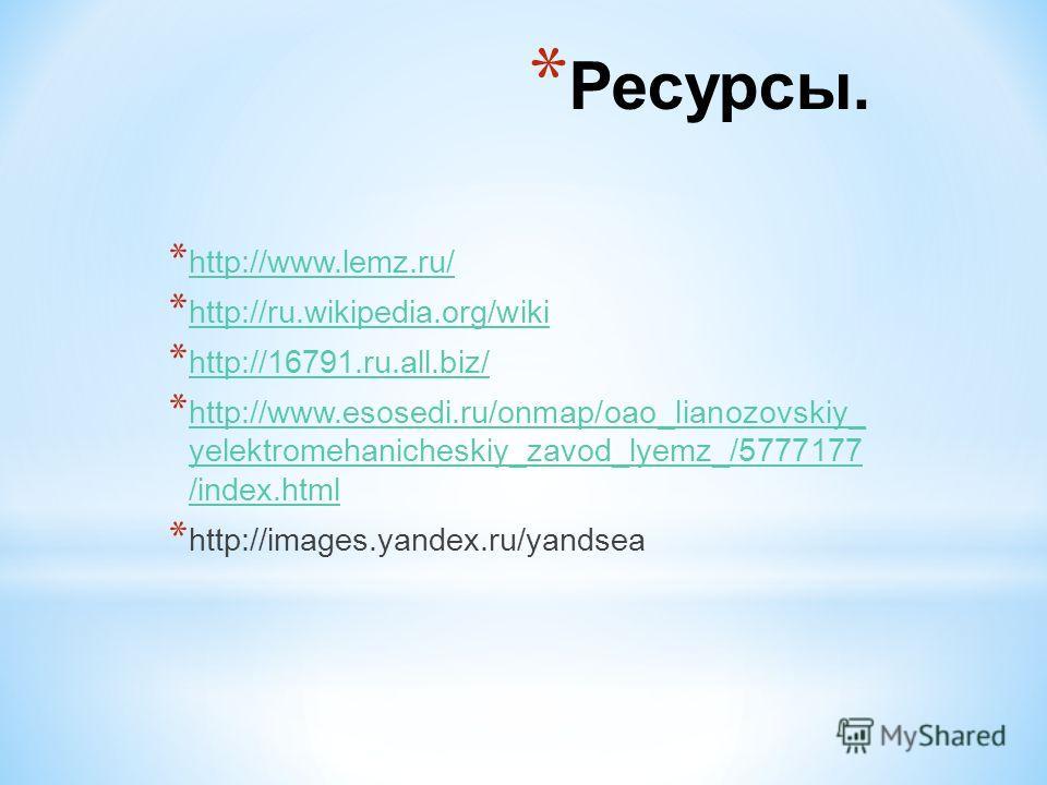 * Ресурсы. * http://www.lemz.ru/ http://www.lemz.ru/ * http://ru.wikipedia.org/wiki http://ru.wikipedia.org/wiki * http://16791.ru.all.biz/ http://16791.ru.all.biz/ * http://www.esosedi.ru/onmap/oao_lianozovskiy_ yelektromehanicheskiy_zavod_lyemz_/57