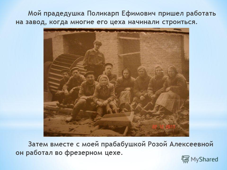 Мой прадедушка Поликарп Ефимович пришел работать на завод, когда многие его цеха начинали строиться. Затем вместе с моей прабабушкой Розой Алексеевной он работал во фрезерном цехе.